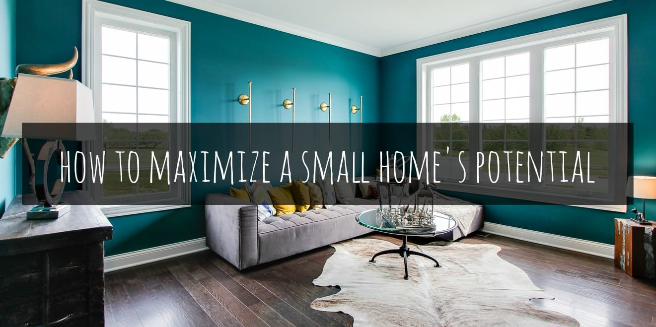 Bigger Is Not Always Better – How to Maximize A Small Home's Potential